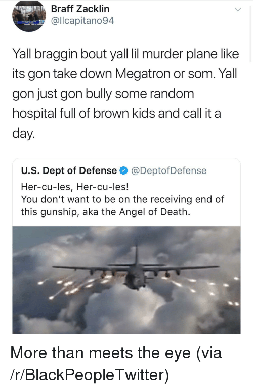 Blackpeopletwitter, Angel, and Death: Braff Zacklin  @llcapitano94  Yall braggin bout yall il murder plane like  its gon take down Megatron or som. Yall  gon just gon bully some random  hospital full of brown kids and call it a  day.  U.S. Dept of Defense @DeptofDefense  Her-cu-les, Her-cu-les!  You don't want to be on the receiving end of  this gunship, aka the Angel of Death. <p>More than meets the eye (via /r/BlackPeopleTwitter)</p>