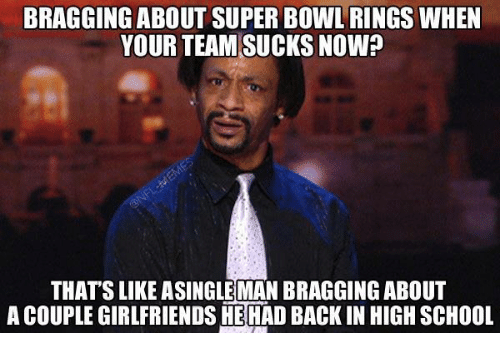 super bowl rings: BRAGGING ABOUT SUPER BOWL RINGS WHEN  YOUR TEAM SUCKS NOW?  THATS LIKE ASINGLEMAN BRAGGING ABOUT  ACOUPLEGIRLFRIENDSHEHAD BACK IN HIGH SCHOOL