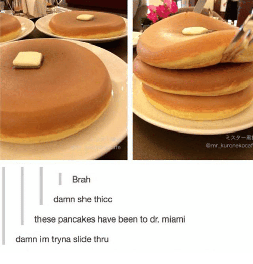 Pancaking: Brah  damn she thicc  these pancakes have been to dr. miami  damn im tryna slide thru  @mr kuronekocaf