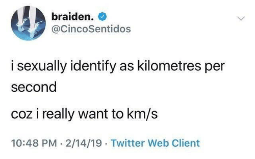 Km S: braiden.  @CincoSentidos  i sexually identify as kilometres per  second  coz i really want to km/s  10:48 PM 2/14/19 Twitter Web Client