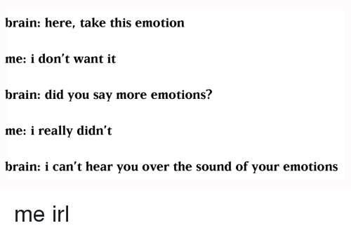 i-cant-hear-you: brain: here, take this emotion  me: i don't want it  brain: did you say more emotions?  me: i really didn't  brain: i can't hear you over the sound of your emotions me irl