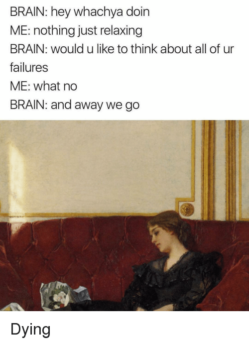 Brain, Classical Art, and Think: BRAIN: hey whachya doin  ME: nothing just relaxing  BRAIN: would u like to think about all of ur  failures  ME: what no  BRAIN: and away we go Dying
