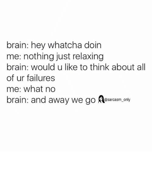 whatcha doin: brain: hey whatcha doin  me: nothing just relaxing  brain: would u like to think about all  of ur failures  me: what no  brain: and away we go @sarcasm only ⠀