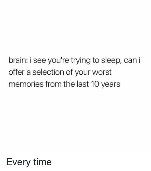 Memes, Brain, and Time: brain: i see you're trying to sleep, cani  offer a selection of your worst  memories from the last 10 years Every time