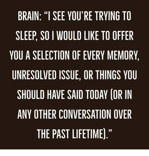 "Dank, Brain, and Lifetime: BRAIN: ""I SEE YOU'RE TRYING TO  SLEEP, SO I WOULD LIKE TO OFFER  YOU A SELECTION OF EVERY MEMORY,  UNRESOLVED ISSUE, OR THINGS VOU  SHOULD HAVE SAID TODAY (OR IN  ANY OTHER CONVERSATION OVER  THE PAST LIFETIME)  19"