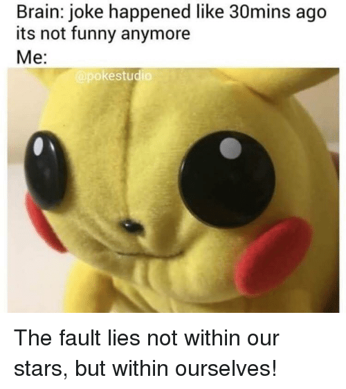 Its Not Funny: Brain: joke happened like 30mins ago  its not funny anymore  Me:  pokestudio The fault lies not within our stars, but within ourselves!