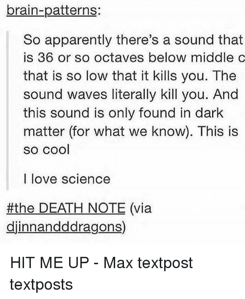 Apparently, Love, and Memes: brain-patterns:  So apparently there's a sound that  is 36 or so octaves below middle c  that is so low that it kills you. The  sound waves literally kill you. And  this sound is only found in dark  matter (for what we know). This is  SO COOl  I love science  #the DEATH NOTE (via  djinnandddragons) HIT ME UP - Max textpost textposts