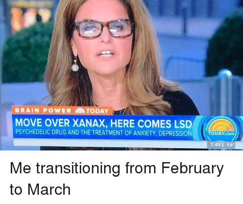 Brains, Drugs, and Xanax: BRAIN POWER TODAY  MOVE OVER XANAX, HERE COMES LSD  PSYCHEDELIC DRUG AND THE TREATMENT OF ANXIETY, DEPRESSION  TODAY com  7:45 19. Me transitioning from February to March