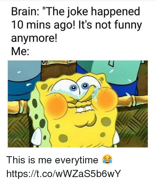 """Its Not Funny: Brain: """"The joke happened  10 mins ago! It's not funny  anymore!  Me: This is me everytime 😂 https://t.co/wWZaS5b6wY"""