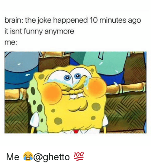 Funnyes: brain: the joke happened 10 minutes ago  it isnt funny anymore  me: Me 😂@ghetto 💯