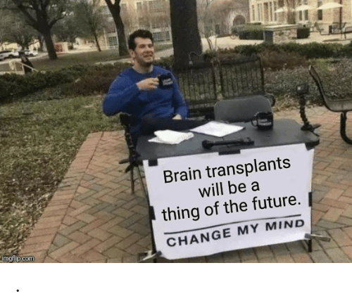 Change My Mind: Brain transplants  will be a  thing of the future.  imgflip.com  CHANGE MY MIND .