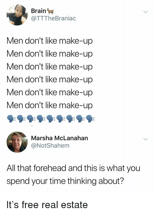 Free Real Estate: Brain  @TTTheBraniac  Men don't like make-up  Men don't like make-up  Men don't like make-up  Men don't like make-up  Men don't like make-up  Men don't like make-up  Marsha McLanahan  @NotShahem  All that forehead and this is what you  spend your time thinking about? It's free real estate
