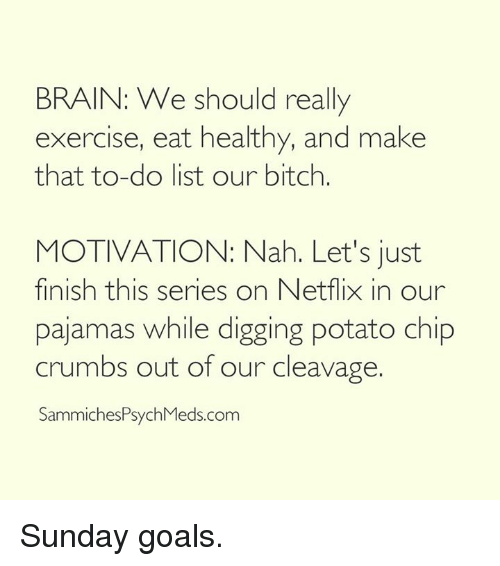 Bitch, Brains, and Dank: BRAIN: We should really  exercise, eat healthy, and make  that to-do list our bitch.  MOTIVATION: Nah. Let's just  finish this series on Netflix in our  pajamas while digging potato chip  crumbs out of our cleavage  SammichesPsychMeds.com Sunday goals.