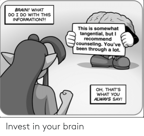 Been Through A Lot: BRAIN! WHAT  DO I DO WITH THIS  INFORMATION?!  This is somewhat  tangential, but I  recommend  counseling. You've  been through a lot.  он, ТНАT'S  WHAT YOU  ALWAYS SAY! Invest in your brain