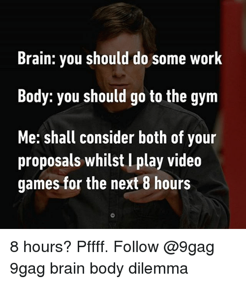9gag, Gym, and Memes: Brain: you should do some work  Body: you should go to the gym  Me: shall consider both of your  proposals whilst l play video  games for the next 8 hours 8 hours? Pffff. Follow @9gag 9gag brain body dilemma