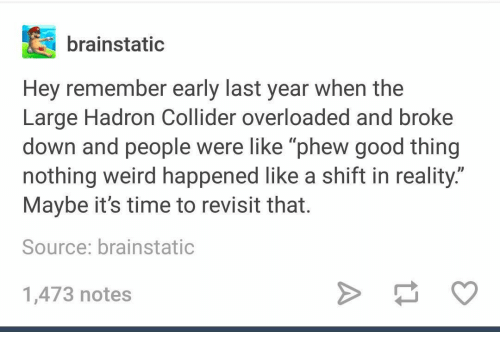 """Weird, Good, and Time: brainstatic  Hey remember early last year when the  Large Hadron Collider overloaded and broke  down and people were like 'phew good thing  nothing weird happened like a shift in reality.""""  Maybe it's time to revisit that  Source: brainstatic  1,473 notes"""