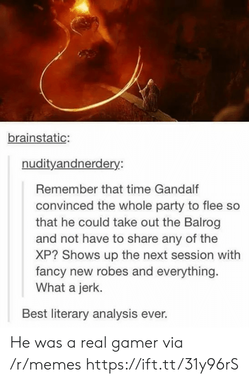 flee: brainstatic:  nudityandnerdery:  Remember that time Gandalf  convinced the whole party to flee so  that he could take out the Balrog  and not have to share any of the  XP? Shows up the next session with  fancy new robes and everything  What a jerk.  Best literary analysis ever. He was a real gamer via /r/memes https://ift.tt/31y96rS