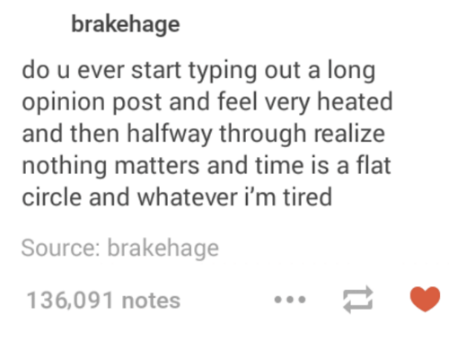 Heat, Time, and Humans of Tumblr: brakehage  do u ever start typing out a long  opinion post and feel very heated  and then halfway through realize  nothing matters and time is a flat  circle and whatever i'm tired  Source: brakehage  136,091 notes