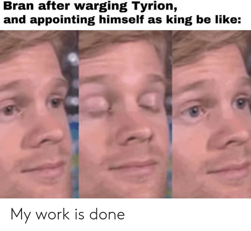 My Work Is Done: Bran after warging Tyrion,  and appointing himself as king be like: My work is done
