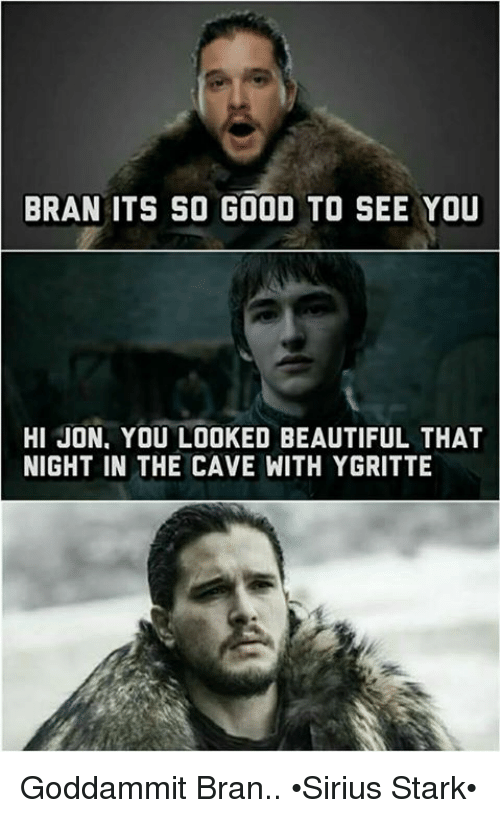 Starked: BRAN ITS SO GOOD TO SEE YOU  HI JON, YOU LOOKED BEAUTIFUL THAT  NIGHT IN THE CAVE WITH YGRITTE Goddammit Bran.. •Sirius Stark•