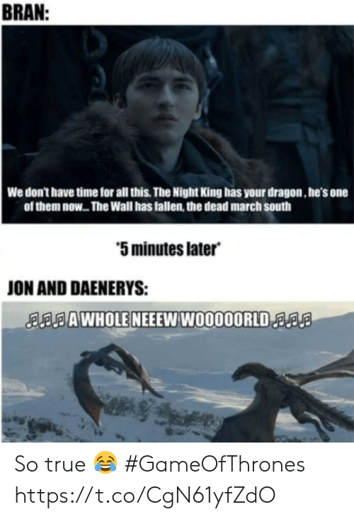 bran: BRAN  We don't have time for all this. The Night King has your dragon, he's one  of them now... The Wall has fallen, the dead march south  5 minutes later  ON AND DAENERYS:  AAWHOLE NEEEW W0000ORLDa So true 😂 #GameOfThrones https://t.co/CgN61yfZdO
