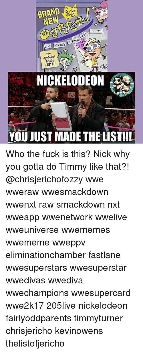 You Just Made The List: BRAND  in town  kid a new  and  there's  New  episodes  FEB B!  Chle  PARTON  NICKELODEON  H RAW  YOU JUST MADE THE LIST!!! Who the fuck is this? Nick why you gotta do Timmy like that?! @chrisjerichofozzy wwe wweraw wwesmackdown wwenxt raw smackdown nxt wweapp wwenetwork wwelive wweuniverse wwememes wwememe wweppv eliminationchamber fastlane wwesuperstars wwesuperstar wwedivas wwediva wwechampions wwesupercard wwe2k17 205live nickelodeon fairlyoddparents timmyturner chrisjericho kevinowens thelistofjericho