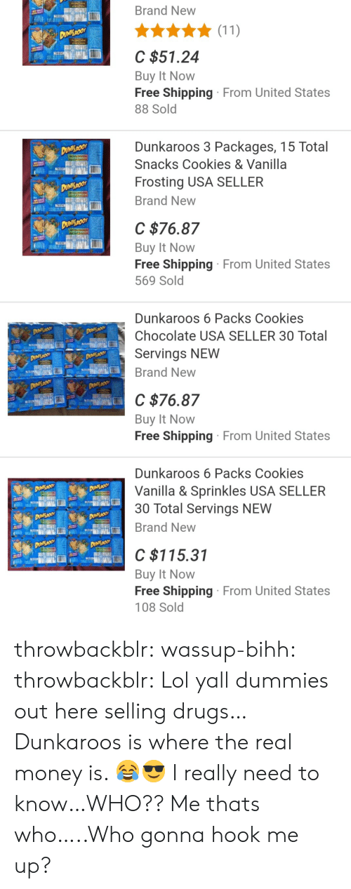 frosting: Brand New  C $51.24  Buy It Novw  Free Shipping From United States  88 Sold  Dunkaroos 3 Packages, 15 Total  Snacks Cookies & Vanilla  Frosting USA SELLER  Brand New  C $76.87  Buy It Novw  Free Shipping From United States  569 Sold  Dunkaroos 6 Packs Cookies  Chocolate USA SELLER 30 Total  Servings NEW  Brand New  C $76.87  Buy It Novw  Free Shipping From United States  Dunkaroos 6 Packs Cookies  Vanilla & Sprinkles USA SELLER  30 Total Servings NEW  Brand New  C $115.31  Buy It Novw  Free Shipping From United States  108 Sold throwbackblr:  wassup-bihh:  throwbackblr:  Lol yall dummies out here selling drugs… Dunkaroos is where the real money is. 😂😎  I really need to know…WHO??  Me thats who…..Who gonna hook me up?