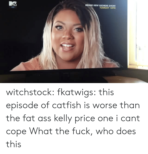 geordie shore: BRAND NEW GEORDIE SHORE  TONIGHT 10PM  HD witchstock:  fkatwigs:  this episode of catfish is worse than the fat ass kelly price one i cant cope  What the fuck, who does this