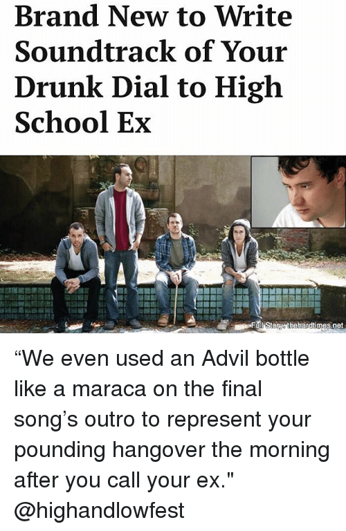 "dialing: Brand New to Write  Soundtrack of Your  Drunk Dial to High  School Ex  des  Full Storw thehardtimes.net ""We even used an Advil bottle like a maraca on the final song's outro to represent your pounding hangover the morning after you call your ex."" @highandlowfest"