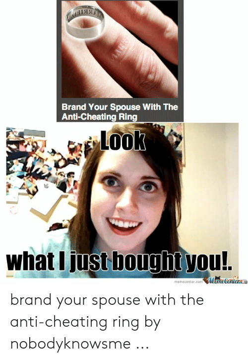 Cheating Spouse Meme: Brand Your Spouse With The  Anti-Cheating Ring  Look  what I just bought you!.  MeneCentera  memecenter.com  VIARE brand your spouse with the anti-cheating ring by nobodyknowsme ...
