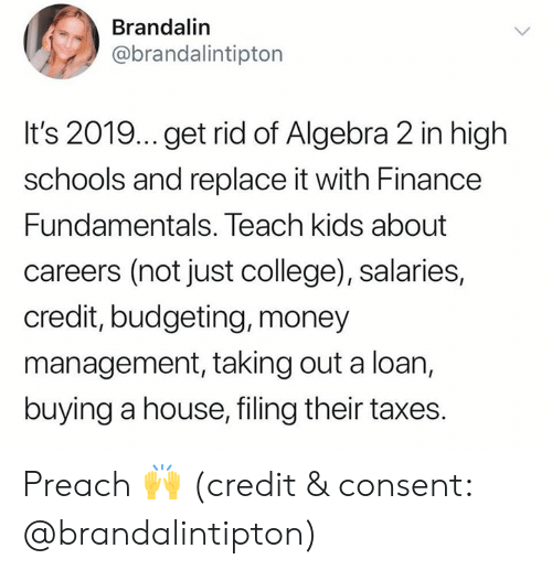 preach: Brandalin  @brandalintipton  It's 2019... get rid of Algebra 2 in high  schools and replace it with Finance  Fundamentals. Teach kids about  careers (not just college), salaries,  credit, budgeting, money  management, taking out a loan,  buying a house, filing their taxes. Preach 🙌 (credit & consent: @brandalintipton)