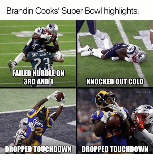 knocked out: Brandin Cooks' Super Bowl highlights:  MCLEOD JH  FAILED HURDLE ON  3RD AND1  KNOCKED OUT COLD  30  DROPPED TOUCHDOWN DROPPED TOUCHDOWN