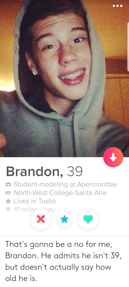 Thats Gonna Be A No: Brandon, 39  û Student-modeling at Abercrombie  O North-West College-Santa Ana  A Lives in Tustin  41 milesay That's gonna be a no for me, Brandon. He admits he isn't 39, but doesn't actually say how old he is.