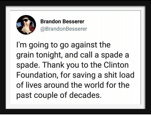 Thank You, World, and Foundation: Brandon Besserer  @BrandonBesserer  I'm going to go against the  grain tonight, and call a spade a  spade. Thank you to the Clinton  Foundation, for saving a shit load  of lives around the world for the  past couple of decades.