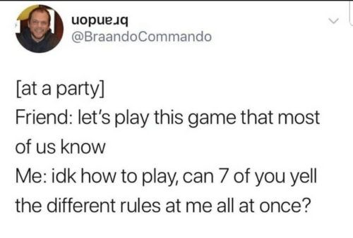 lets play: brandon  @BraandoCommando  [at a party]  Friend: let's play this game that most  of us know  Me: idk how to play, can 7 of you yell  the different rules at me all at once?