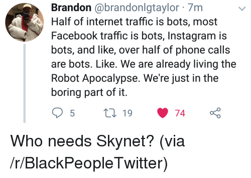 Living The: Brandon @brandonlgtaylor 7m  Half of internet traffic is bots, most  Facebook traffic is bots, Instagram is  bots, and like, over half of phone calls  are bots. Like. We are already living the  Robot Apocalypse. We're just in the  boring part of it Who needs Skynet? (via /r/BlackPeopleTwitter)