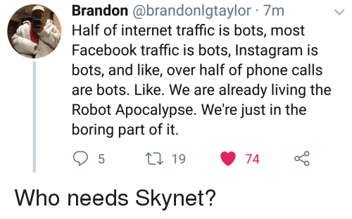 Living The: Brandon @brandonlgtaylor 7m  Half of internet traffic is bots, most  Facebook traffic is bots, Instagram is  bots, and like, over half of phone calls  are bots. Like. We are already living the  Robot Apocalypse. We're just in the  boring part of it Who needs Skynet?