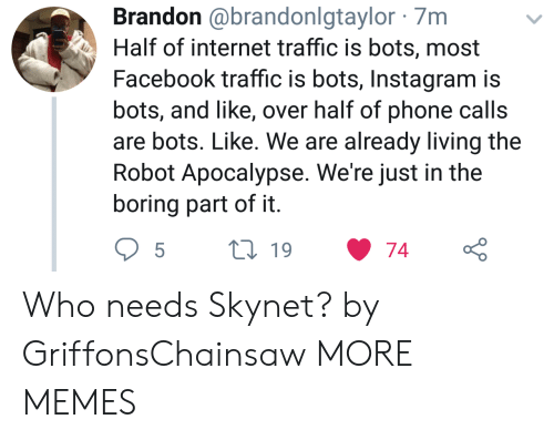 Living The: Brandon @brandonlgtaylor 7m  Half of internet traffic is bots, most  Facebook traffic is bots, Instagram is  bots, and like, over half of phone calls  are bots. Like. We are already living the  Robot Apocalypse. We're just in the  boring part of it Who needs Skynet? by GriffonsChainsaw MORE MEMES