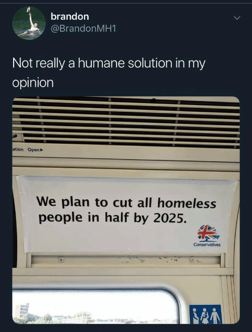 My Opinion: brandon  @BrandonMH1  Not really a humane solution in my  opinion  ation Open  We plan to cut all homeless  people in half by 2025.  Conservatives  stte