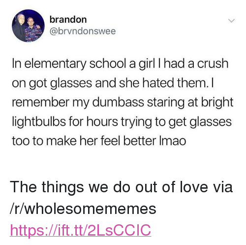 """Crush, Love, and School: brandon  @brvndonswee  In elementary school a girl I had a crush  on got glasses and she hated them. I  remember my dumbass staring at bright  lightbulbs for hours trying to get glasses  too to make her feel better Imao <p>The things we do out of love via /r/wholesomememes <a href=""""https://ift.tt/2LsCCIC"""">https://ift.tt/2LsCCIC</a></p>"""