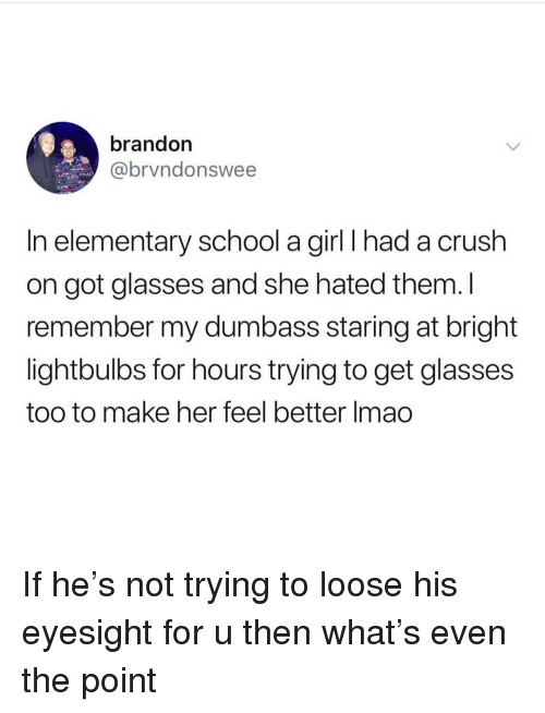 Crush, School, and Elementary: brandon  @brvndonswee  In elementary school a girl I had a crush  on got glasses and she hated them. I  remember my dumbass staring at bright  lightbulbs for hours trying to get glasses  too to make her feel better Imao If he's not trying to loose his eyesight for u then what's even the point