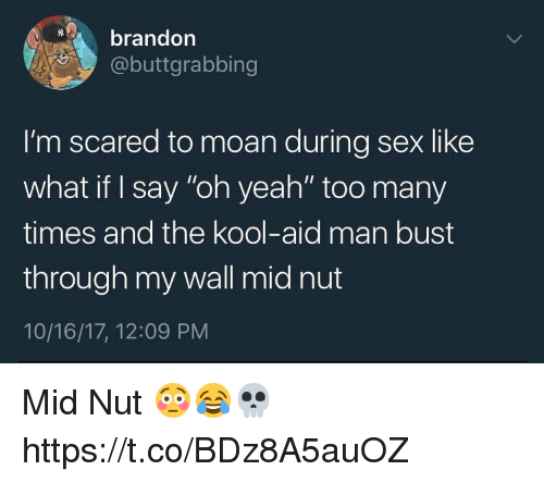 """Kool Aid, Sex, and Yeah: brandon  @buttgrabbing  I'm scared to moan during sex like  what if I say """"oh yeah"""" too many  times and the kool-aid man bust  through my wall mid nut  10/16/17, 12:09 PNM Mid Nut 😳😂💀 https://t.co/BDz8A5auOZ"""