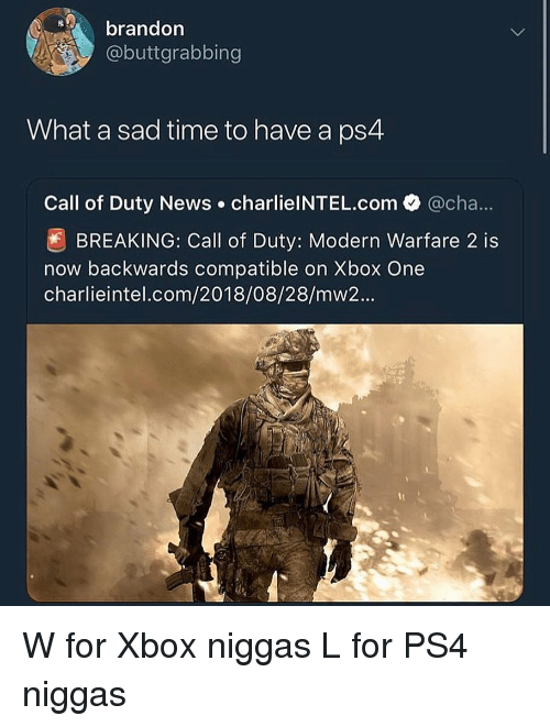 Call of Duty Modern Warfare 2, News, and Ps4: brandon  @buttgrabbing  What a sad time to have a ps4  Call of Duty News charlielNTEL.com  @cha  BREAKING: Call of Duty: Modern Warfare 2 is  now backwards compatible on Xbox One  charlieintel.com/2018/08/28/mw2... W for Xbox niggas L for PS4 niggas