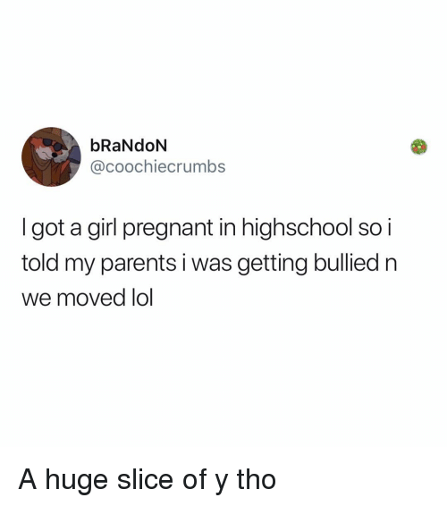 Y Tho: bRaNdoN  @coochiecrumbs  Igot a girl pregnant in highschool so i  told my parents i was getting bullied n  we moved lol A huge slice of y tho