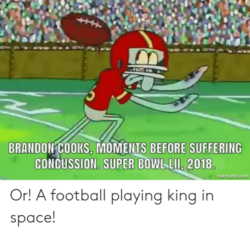 Concussion: BRANDON COOKS, MOMENTS BEFORE SUFFERING  CONCUSSION. SUPER BOWL LII, 2018  mematic.net Or! A football playing king in space!