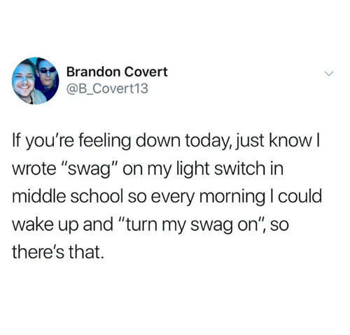 "Dank, School, and Swag: Brandon Covert  @B_Covert13  If you're feeling down today, just know l  wrote ""swag"" on my light switch in  middle school so every morning l coulo  wake up and ""turn my swag on"", so  there's that."