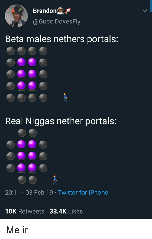 Nethers: Brandon  @GucciDovesFly  Beta males nethers portals:  Real Niggas nether portals:  20:11.03 Feb 19 Twitter for iPhone  10K Retweets 33.4K Likes