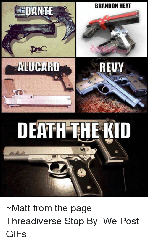 revy: BRANDON HEAT  DANHE  ALUCARD  REVY  DEATH THE KID ~Matt from the page Threadiverse Stop By: We Post GIFs