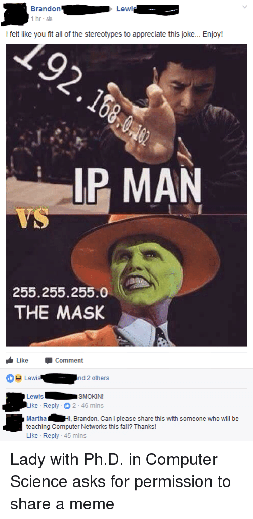 Lewy: Brandon  Lewi..-  I felt like you fit all of the stereotypes to appreciate this joke... Enjoy!  IP MAN  255.255.255.0  THE MASK  Like Comment  O Lewisnd 2 others  LewisSMOKIN  ike Reply 2-46 mins  MarthaHi, Brandon. Can I please share this with someone who will be  Like Reply - 45 mins