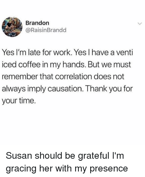 Late For Work: Brandon  @RaisinBrandd  Yes I'm late for work. Yes I have a venti  iced coffee in my hands. But we must  remember that correlation does not  always imply causation. Thank you for  your time. Susan should be grateful I'm gracing her with my presence
